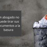 Un abogado no puede tirar sus documentos a la basura